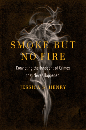 A picture of the book 'Smoke But No Fire: Convicting the Innocent of Crimes that Never Happened by Jessica S. Henry