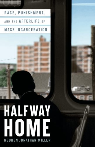 The cover of the book Halfway Home by Reuben Jonathan Miller, the author of the book Reuben Jonathan Miller is Joshua B. Hoe's guest for Episode 101 of the Decarceration Nation Podcast
